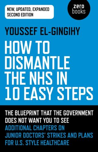 9781789041781 image How to Dismantle the NHS in 10 Easy Steps (second edition)
